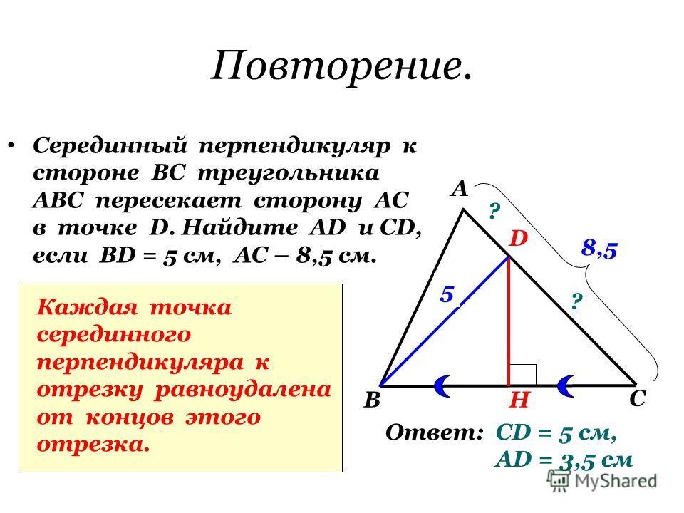 Повторение. Серединный перпендикуляр к стороне ВС треугольника АВС пересекает сторону АС в точке D. Найдите АD и СD, если BD = 5 см, АС – 8,5 см. А В С D H ? ? 5 8,5 Каждая точка серединного перпендикуляра к отрезку равноудалена от концов этого отрез
