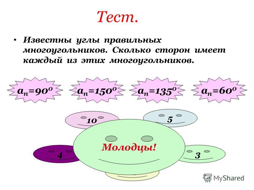 Тест. Известны углы правильных многоугольников. Сколько сторон имеет каждый из этих многоугольников. а п =135 0 а п =150 0 а п =90 0 а п =60 0 4 12 3 8 5 10 Молодцы!