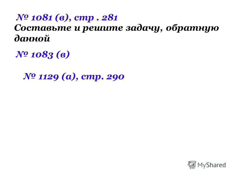 Составьте и решите задачу, обратную данной 1081 (в), стр. 281 1083 (в) 1129 (а), стр. 290