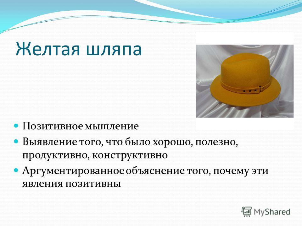 Желтая шляпа Позитивное мышление Выявление того, что было хорошо, полезно, продуктивно, конструктивно Аргументированное объяснение того, почему эти явления позитивны