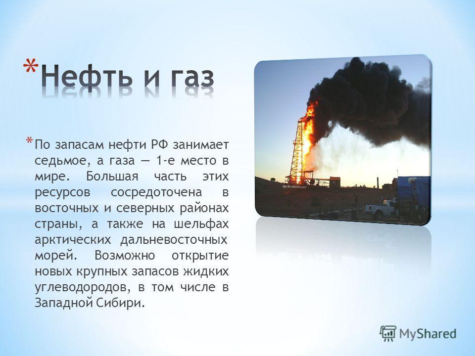 * По запасам нефти РФ занимает седьмое, а газа 1-е место в мире. Большая часть этих ресурсов сосредоточена в восточных и северных районах страны, а также на шельфах арктическихдальневосточных морей. Возможно открытие новых крупных запасов жидких угле