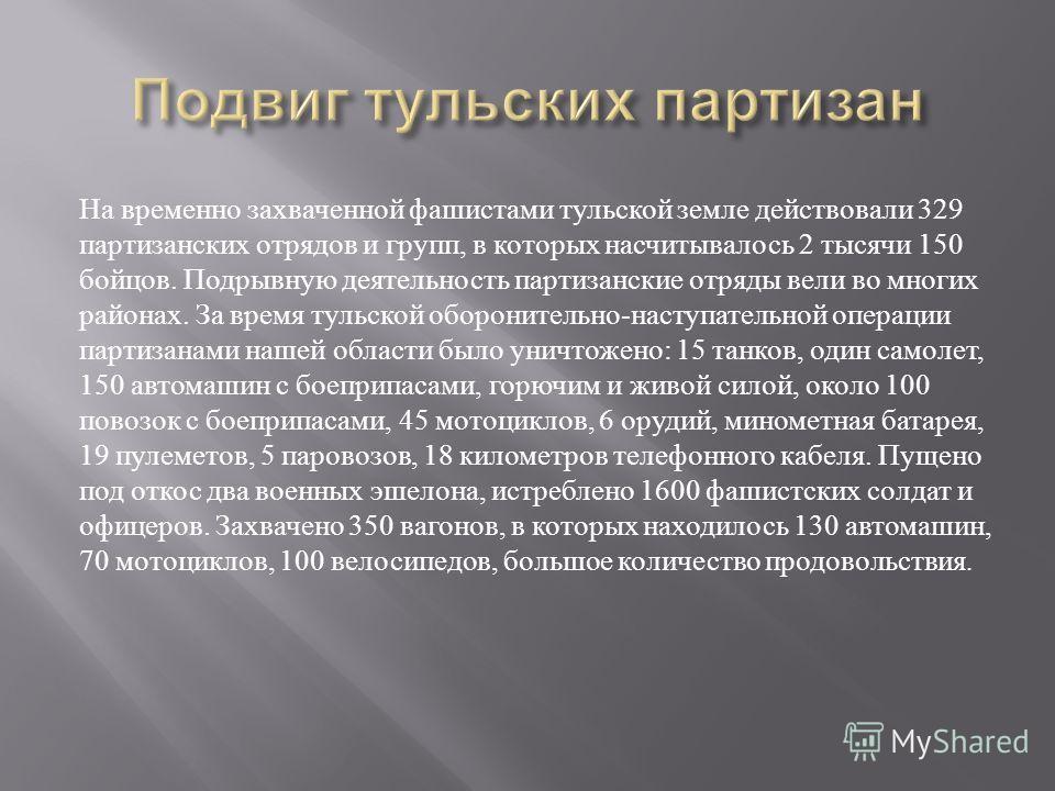 На временно захваченной фашистами тульской земле действовали 329 партизанских отрядов и групп, в которых насчитывалось 2 тысячи 150 бойцов. Подрывную деятельность партизанские отряды вели во многих районах. За время тульской оборонительно - наступате