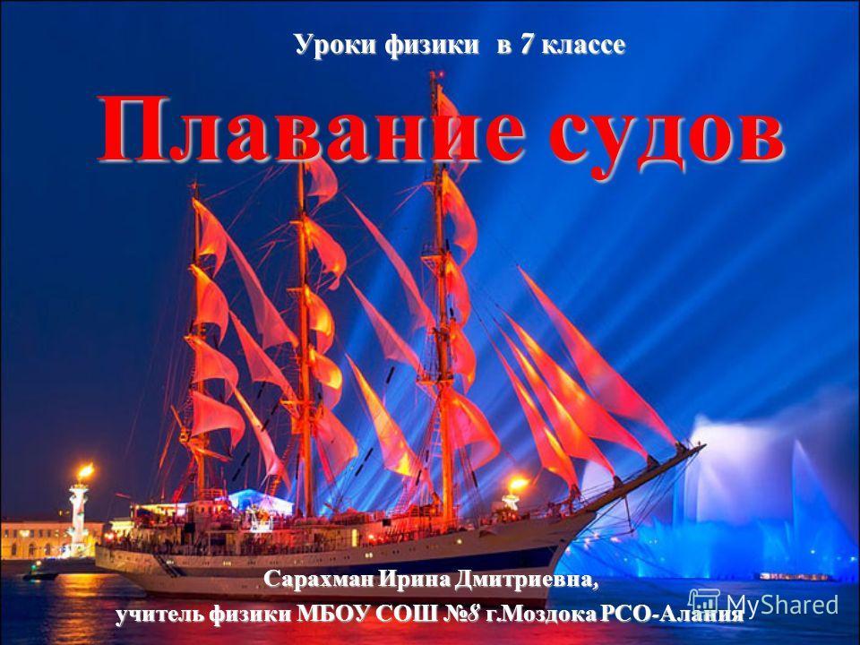 Плавание судов Уроки физики в 7 классе Сарахман Ирина Дмитриевна, учитель физики МБОУ СОШ 8 г. Моздока РСО - Алания