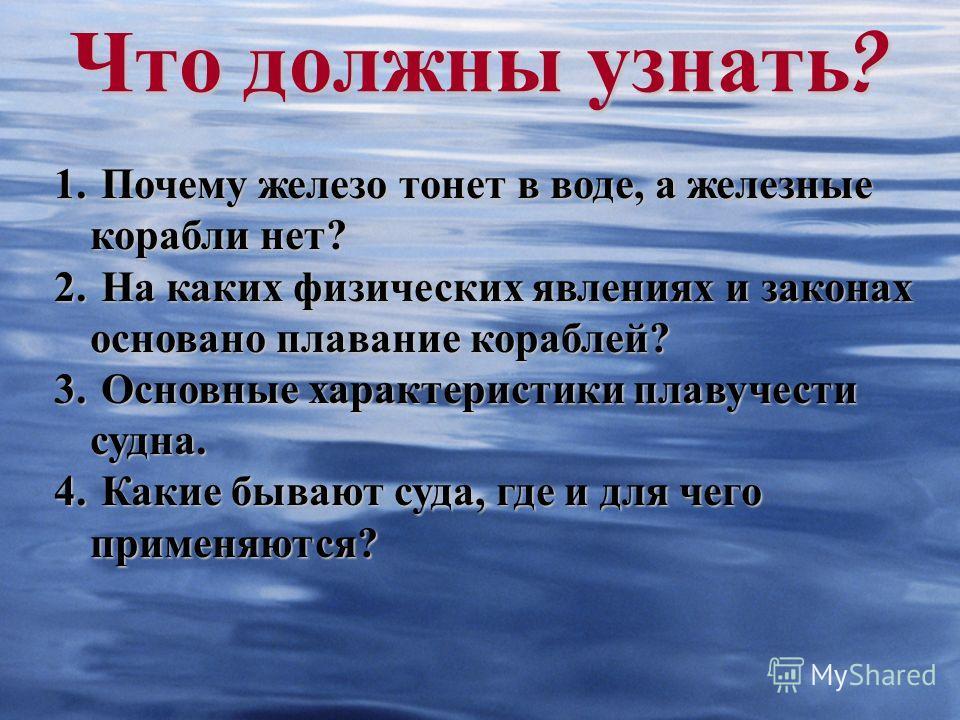 Что должны узнать ? 1. Почему железо тонет в воде, а железные корабли нет? 2. На каких физических явлениях и законах основано плавание кораблей? 3. Основные характеристики плавучести судна. 4. Какие бывают суда, где и для чего применяются?