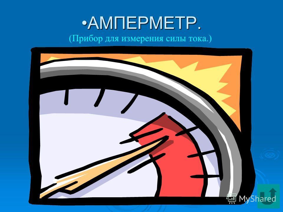 АМПЕРМЕТР.АМПЕРМЕТР. (Прибор для измерения силы тока.)