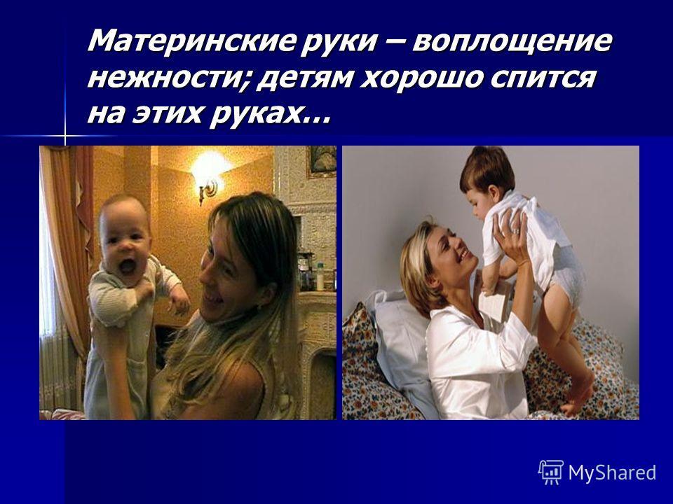 Материнские руки – воплощение нежности; детям хорошо спится на этих руках…