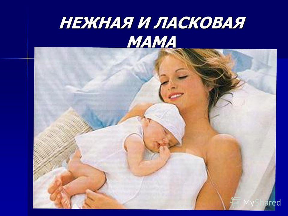 НЕЖНАЯ И ЛАСКОВАЯ МАМА