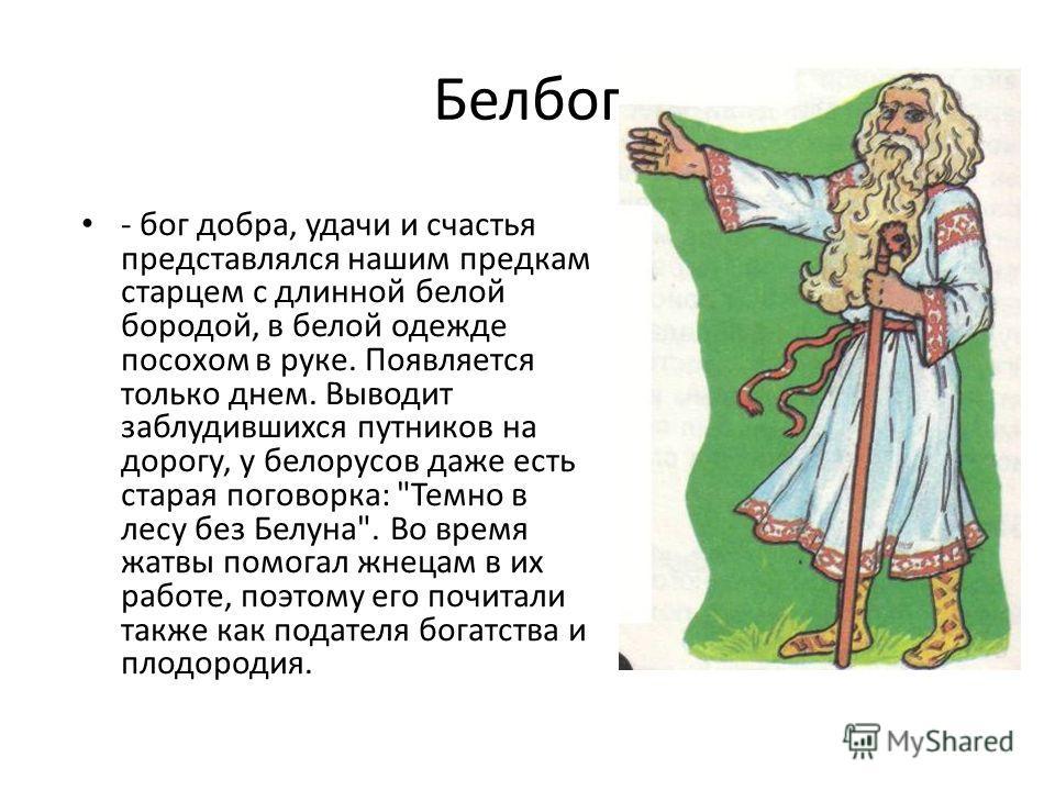 Белбог - бог добра, удачи и счастья представлялся нашим предкам старцем с длинной белой бородой, в белой одежде посохом в руке. Появляется только днем. Выводит заблудившихся путников на дорогу, у белорусов даже есть старая поговорка: