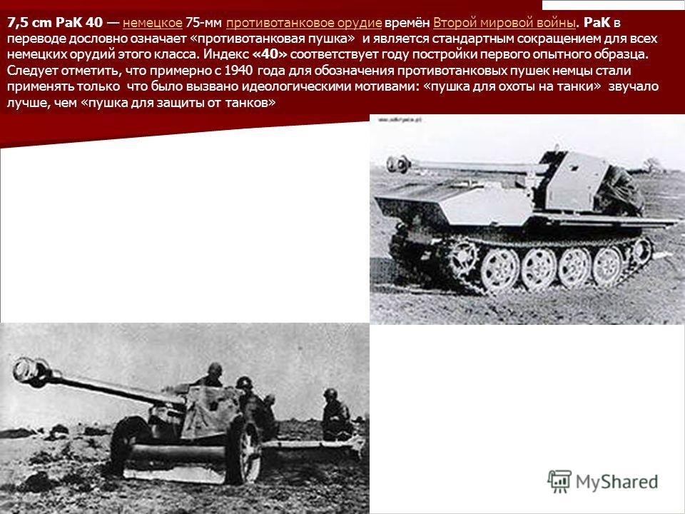 7,5 cm PaK 40 немецкое 75-мм противотанковое орудие времён Второй мировой войны. PaK в переводе дословно означает «противотанковая пушка» и является стандартным сокращением для всех немецких орудий этого класса. Индекс «40» соответствует году построй