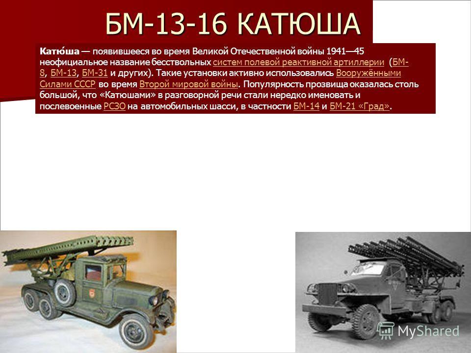 БМ-13-16 КАТЮША Катю́ша появившееся во время Великой Отечественной войны 194145 неофициальное название бесствольных систем полевой реактивной артиллерии (БМ- 8, БМ-13, БМ-31 и других). Такие установки активно использовались Вооружёнными Силами СССР в