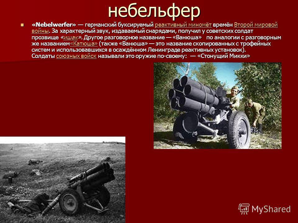 небельфер «Nebelwerfer» германский буксируемый реактивный миномёт времён Второй мировой войны. За характерный звук, издаваемый снарядами, получил у советских солдат прозвище «ишак». Другое разговорное название «Ванюша» по аналогии с разговорным же на