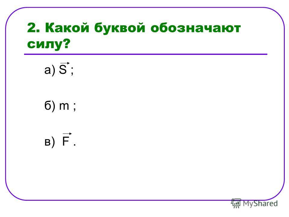 2. Какой буквой обозначают силу? а) S ; б) m ; в) F.