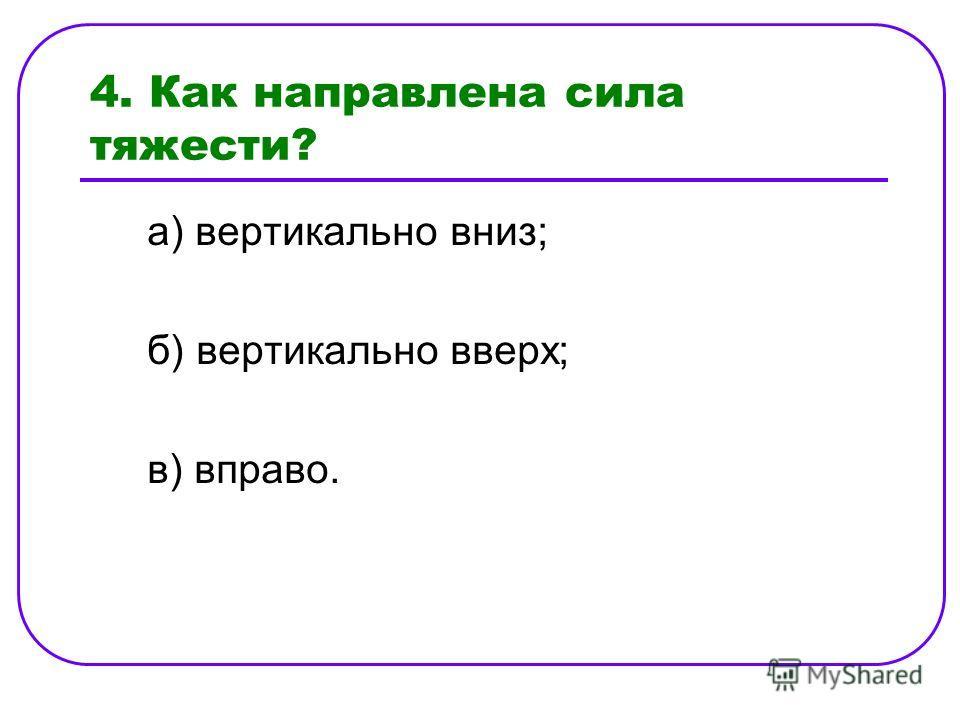 4. Как направлена сила тяжести? а) вертикально вниз; б) вертикально вверх; в) вправо.