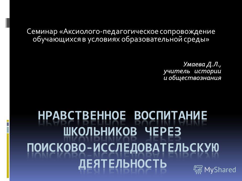 Семинар «Аксиолого-педагогическое сопровождение обучающихся в условиях образовательной среды» Умаева Д.Л., учитель истории и обществознания