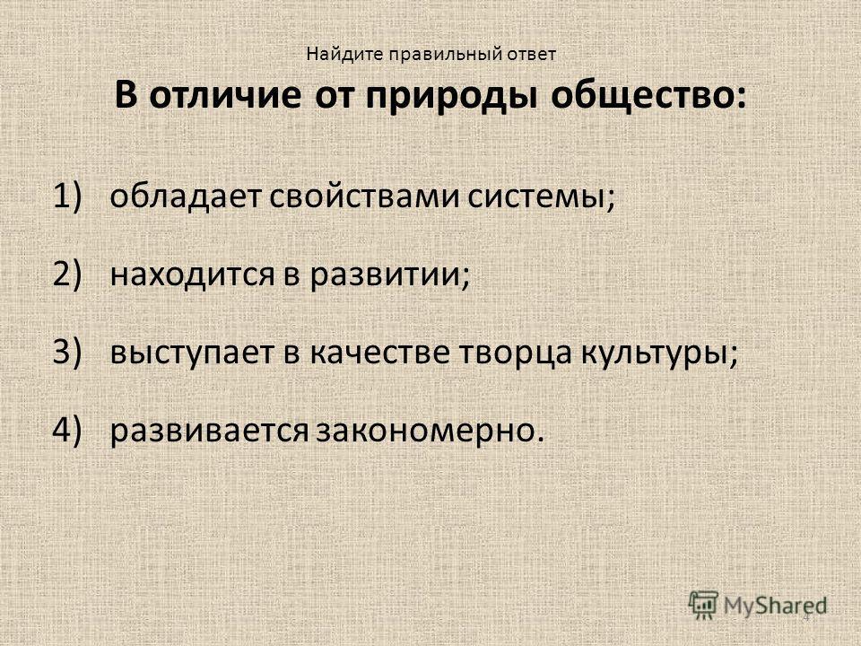 4 Найдите правильный ответ В отличие от природы общество: 1)обладает свойствами системы; 2)находится в развитии; 3)выступает в качестве творца культуры; 4)развивается закономерно.