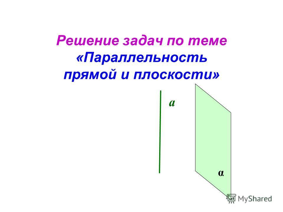 Решение задач по теме «Параллельность прямой и плоскости» а α