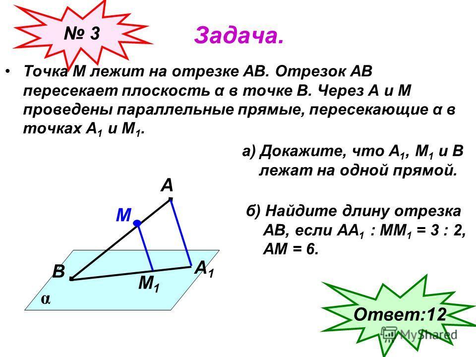 Задача. Точка М лежит на отрезке АВ. Отрезок АВ пересекает плоскость α в точке В. Через А и М проведены параллельные прямые, пересекающие α в точках А 1 и М 1. α А В М А1А1 М1М1 а) Докажите, что А 1, М 1 и В лежат на одной прямой. б) Найдите длину от