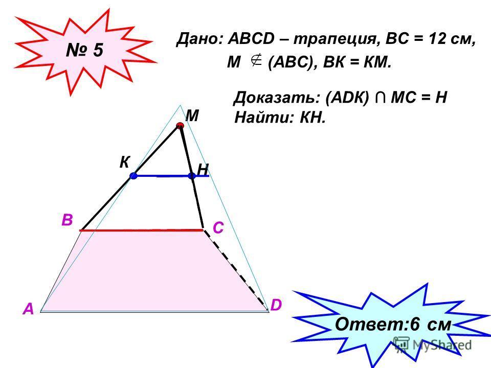 Дано: АВСD – трапеция, ВС = 12 см, М (АВС), ВК = КМ. 5 А В С D М К Доказать: (АDК) МС = Н Найти: КН. Н Ответ:6 см