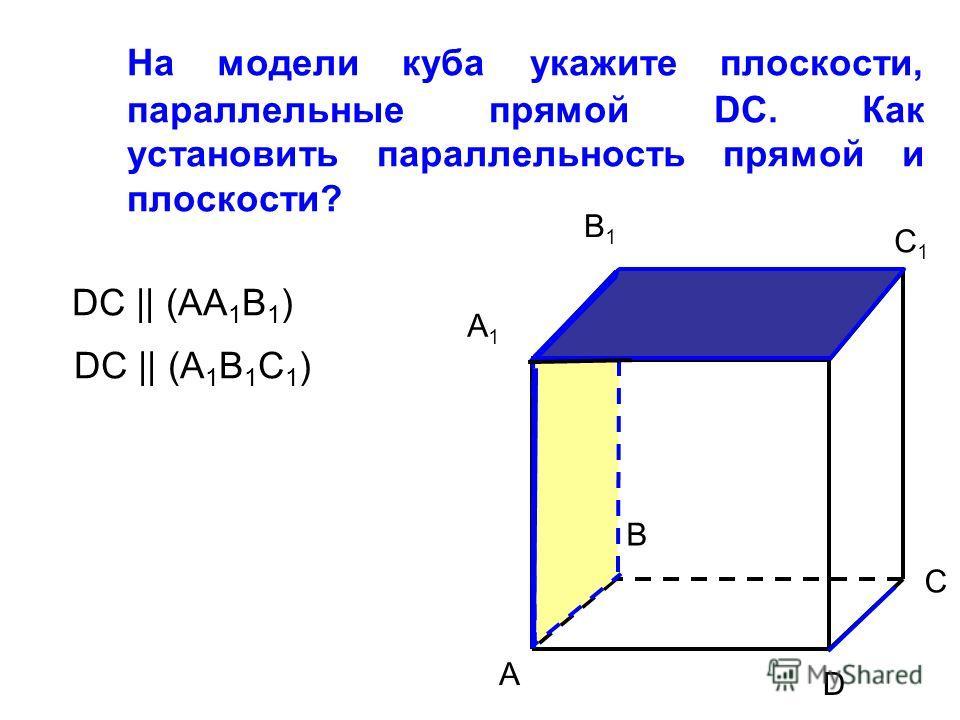 На модели куба укажите плоскости, параллельные прямой DC. Как установить параллельность прямой и плоскости? A1A1 B1B1 D1D1 A B D C1C1 C DC || (AA 1 B 1 ) DC || (A 1 B 1 C 1 )