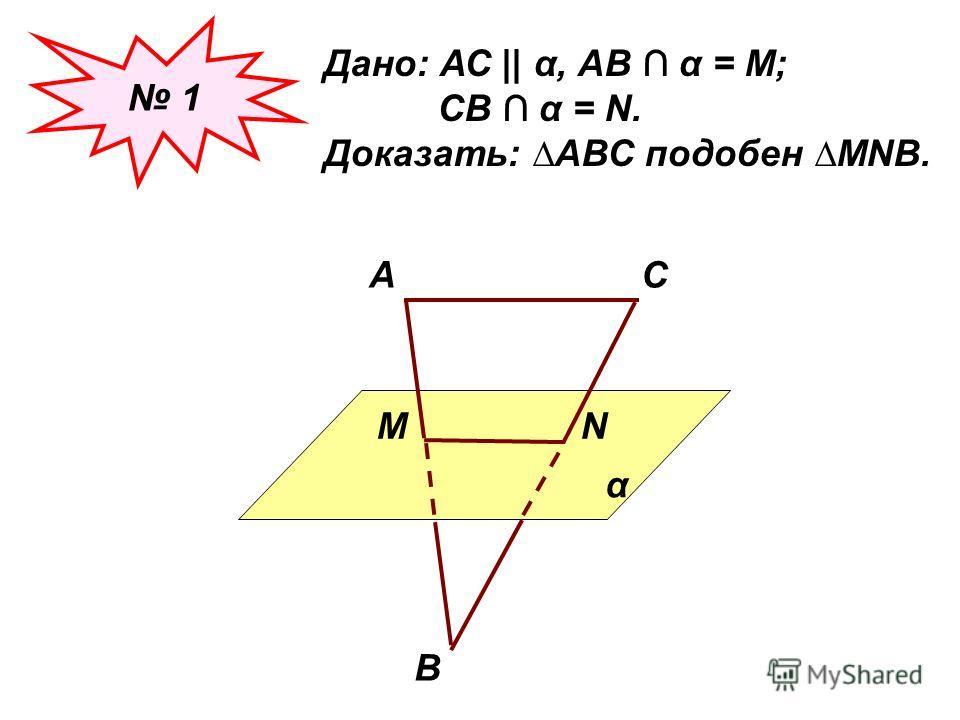 1 Дано: АС || α, АВ α = М; СВ α = N. Доказать: АВС подобен МNВ. α АС В МN