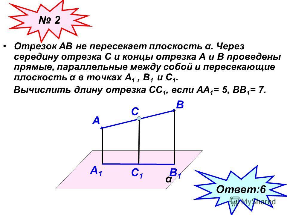Отрезок АВ не пересекает плоскость α. Через середину отрезка С и концы отрезка А и В проведены прямые, параллельные между собой и пересекающие плоскость α в точках А 1, В 1 и С 1. Вычислить длину отрезка СС 1, если АА 1 = 5, ВВ 1 = 7. α А В С А 1 В 1