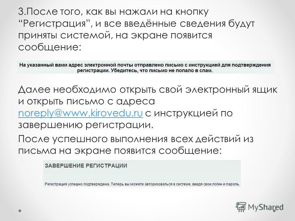3.После того, как вы нажали на кнопкуРегистрация, и все введённые сведения будут приняты системой, на экране появится сообщение: Далее необходимо открыть свой электронный ящик и открыть письмо с адреса noreply@www.kirovedu.ru с инструкцией по заверше
