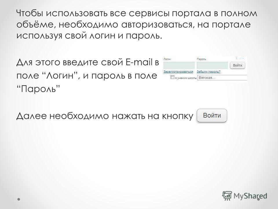 Чтобы использовать все сервисы портала в полном объёме, необходимо авторизоваться, на портале используя свой логин и пароль. Для этого введите свой E-mail в поле Логин, и пароль в поле Пароль Далее необходимо нажать на кнопку