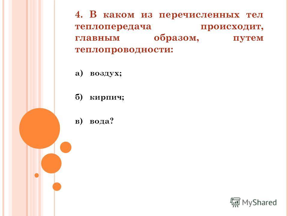 4. В каком из перечисленных тел теплопередача происходит, главным образом, путем теплопроводности: а) воздух; б) кирпич; в) вода?