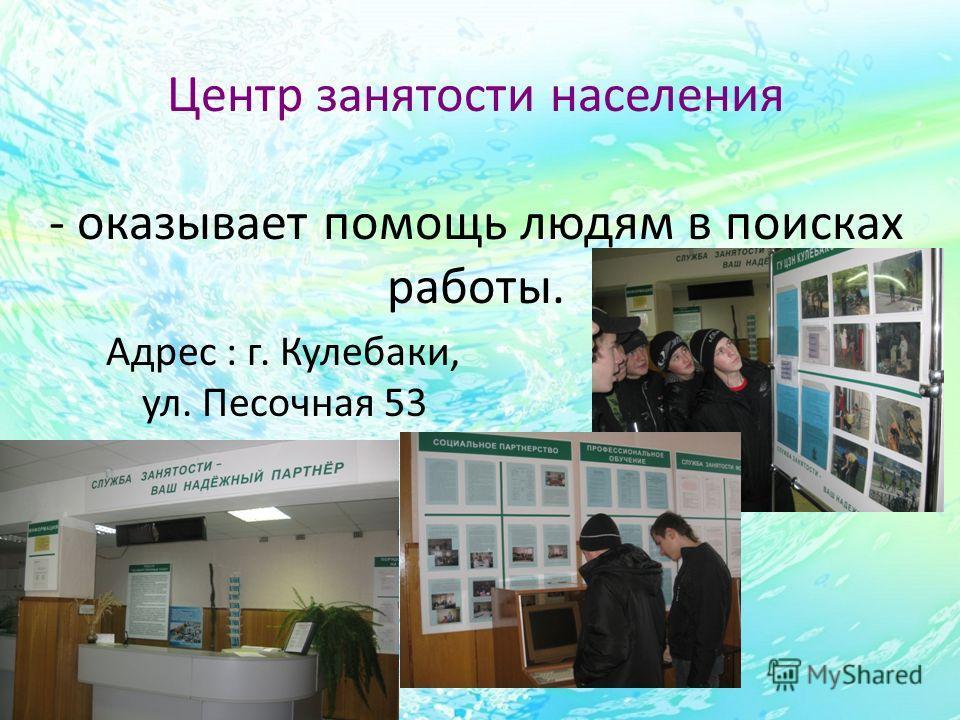 Центр занятости населения - оказывает помощь людям в поисках работы. Адрес : г. Кулебаки, ул. Песочная 53