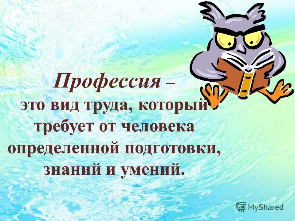 Профессия – это вид труда, который требует от человека определенной подготовки, знаний и умений.