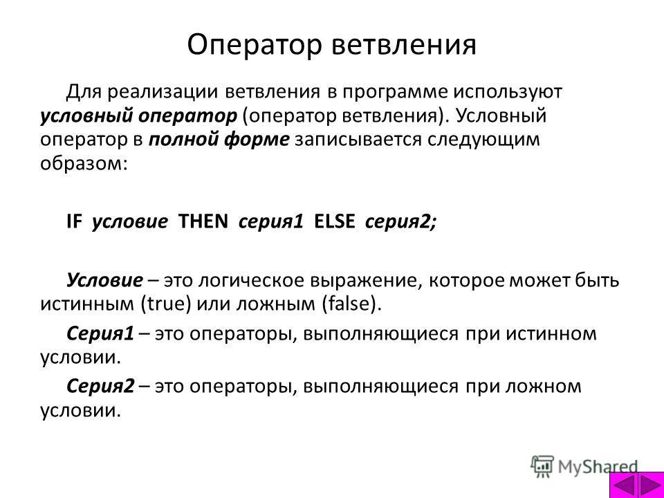 Для реализации ветвления в программе используют условный оператор (оператор ветвления). Условный оператор в полной форме записывается следующим образом: IF условие THEN серия1 ELSE серия2; Условие – это логическое выражение, которое может быть истинн
