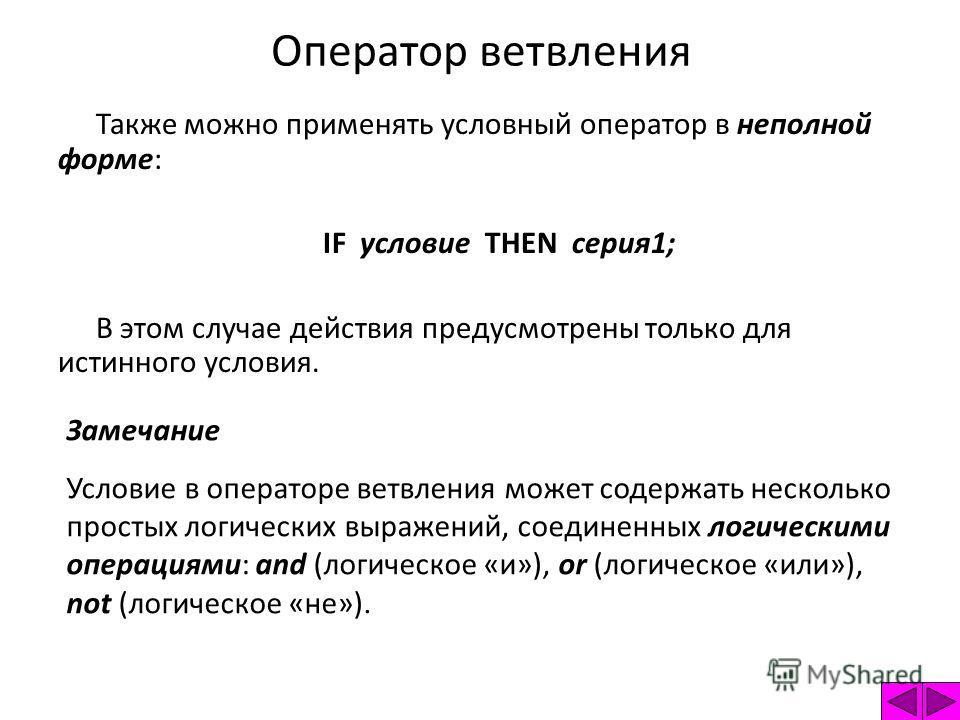 Оператор ветвления Также можно применять условный оператор в неполной форме: IF условие THEN серия1; В этом случае действия предусмотрены только для истинного условия. Замечание Условие в операторе ветвления может содержать несколько простых логическ