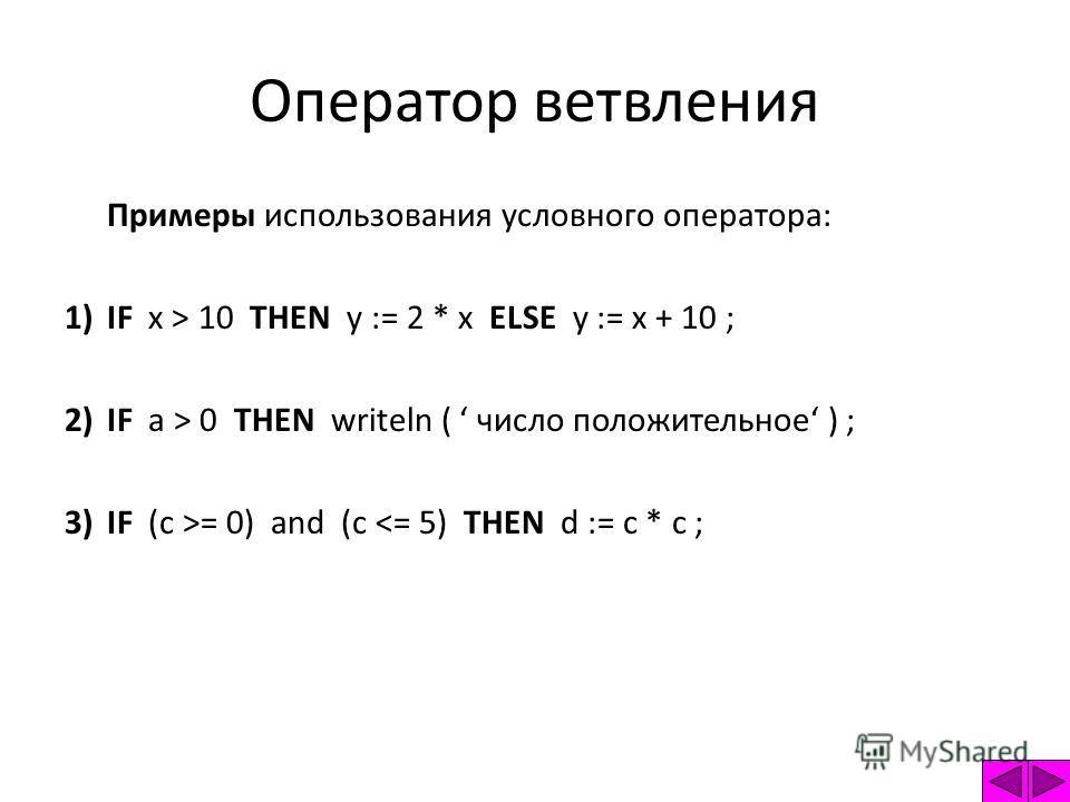 Оператор ветвления Примеры использования условного оператора: 1)IF x > 10 THEN y := 2 * x ELSE y := x + 10 ; 2)IF a > 0 THEN writeln ( число положительное ) ; 3)IF (c >= 0) and (c