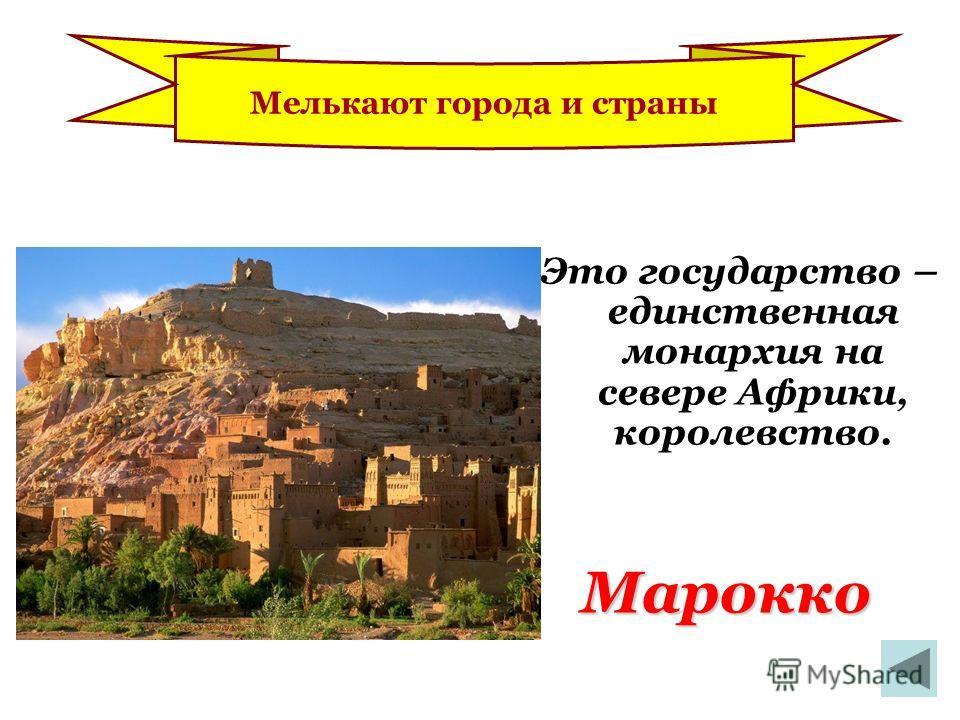 Марокко Это государство – единственная монархия на севере Африки, королевство. Мелькают города и страны