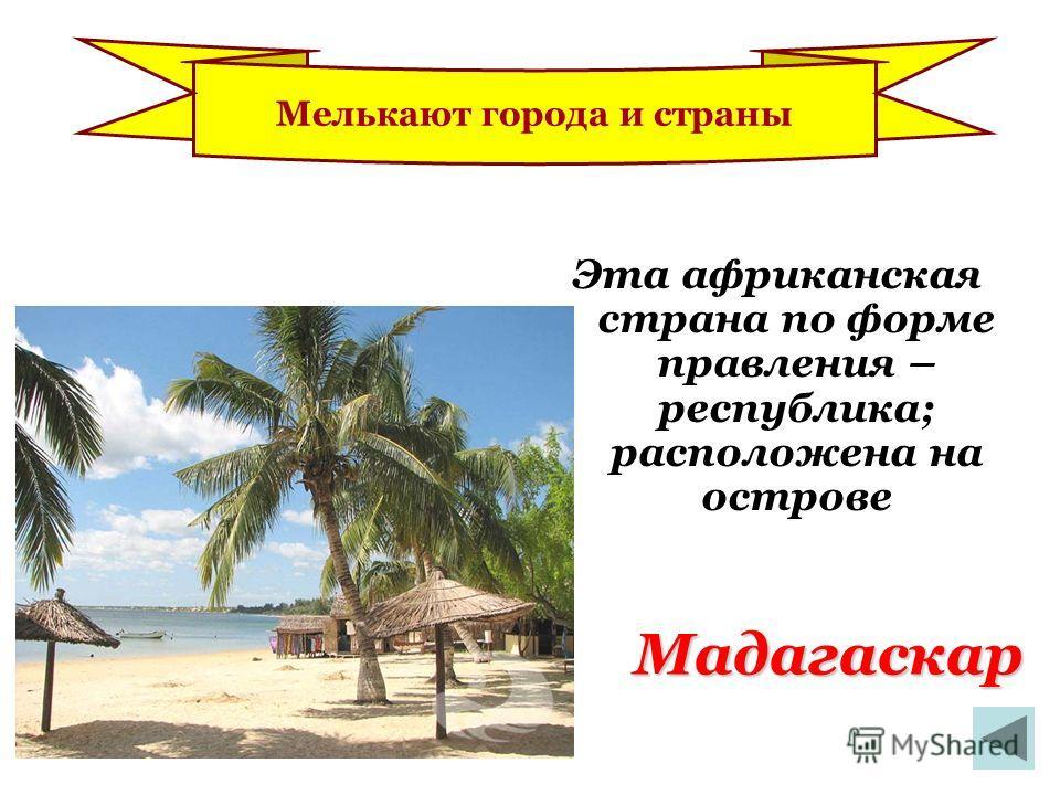 Мадагаскар Эта африканская страна по форме правления – республика; расположена на острове Мелькают города и страны