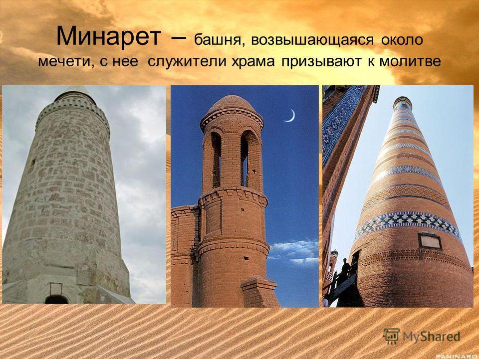 Минарет – башня, возвышающаяся около мечети, с нее служители храма призывают к молитве