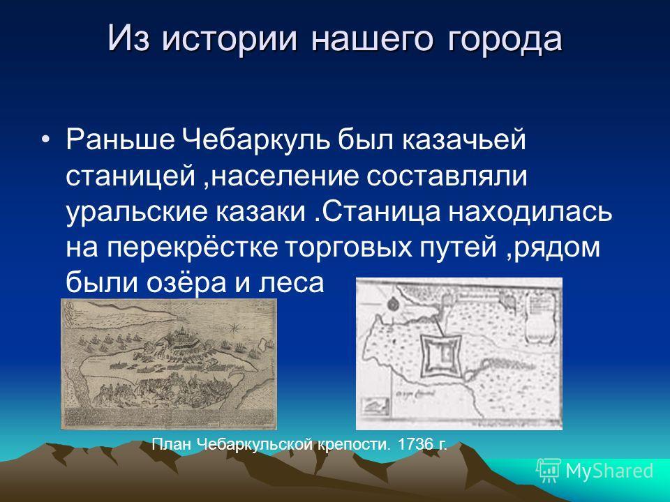 Из истории нашего города Раньше Чебаркуль был казачьей станицей,население составляли уральские казаки.Станица находилась на перекрёстке торговых путей,рядом были озёра и леса План Чебаркульской крепости. 1736 г.