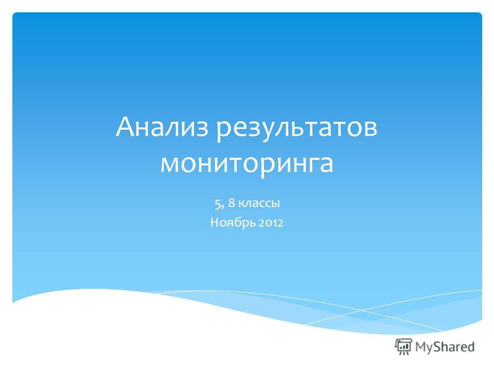 Анализ результатов мониторинга 5, 8 классы Ноябрь 2012
