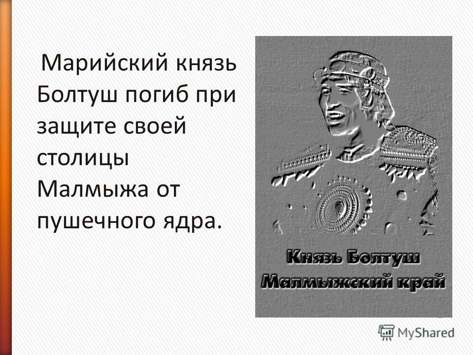 Марийский князь Болтуш погиб при защите своей столицы Малмыжа от пушечного ядра.