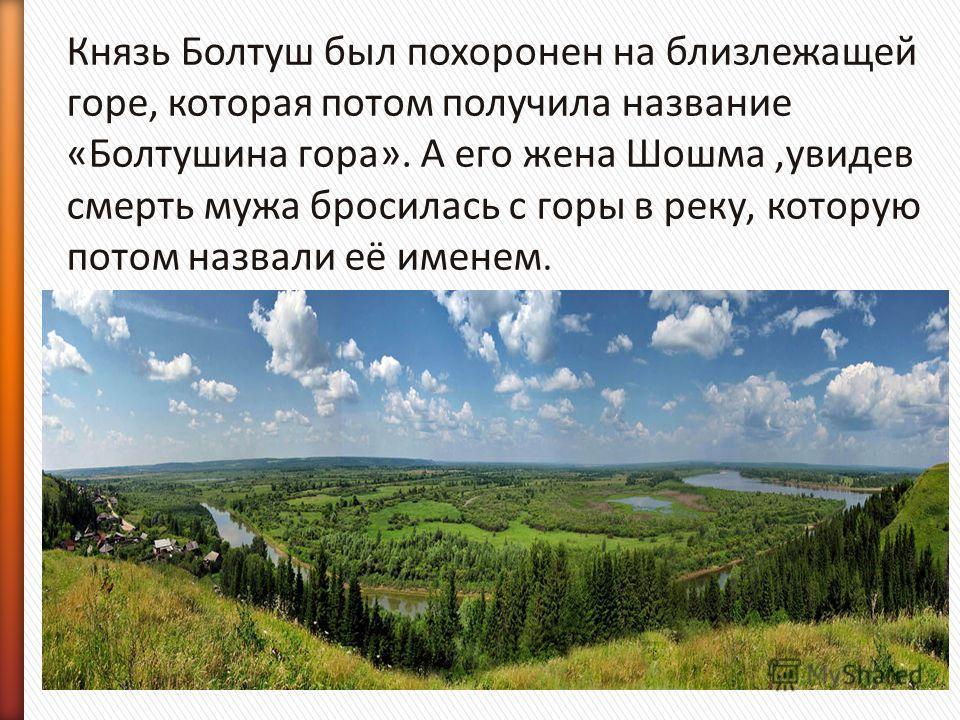 Князь Болтуш был похоронен на близлежащей горе, которая потом получила название «Болтушина гора». А его жена Шошма,увидев смерть мужа бросилась с горы в реку, которую потом назвали её именем.