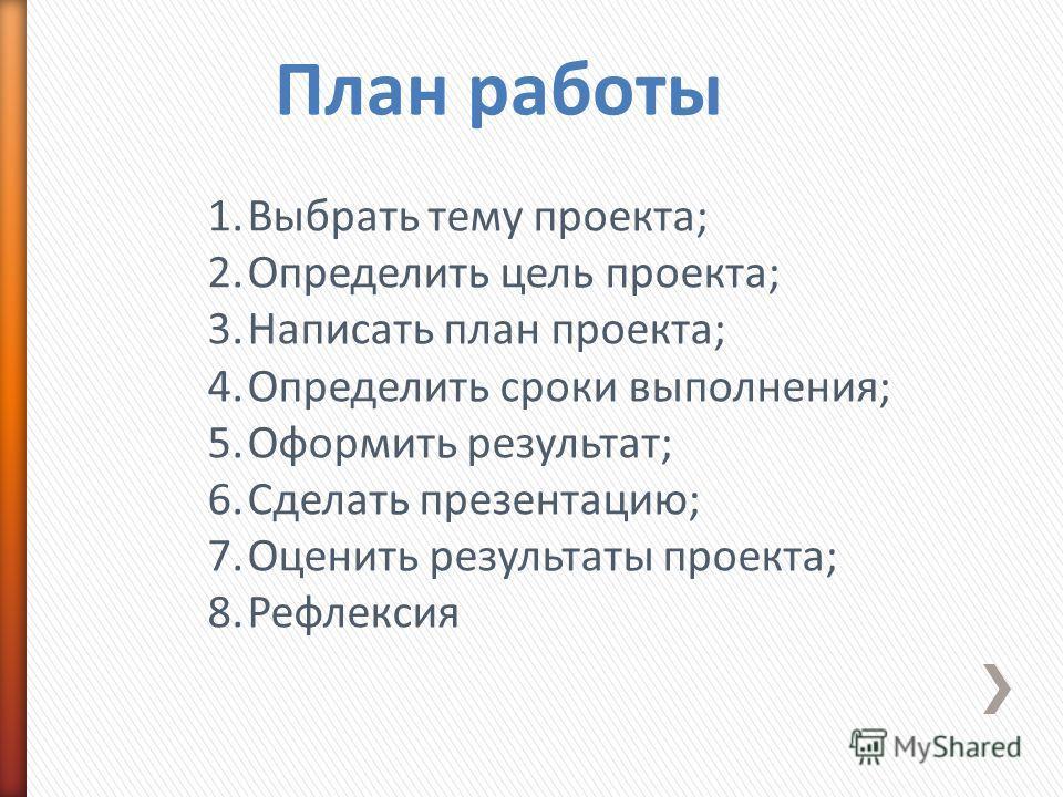 1.Выбрать тему проекта; 2.Определить цель проекта; 3.Написать план проекта; 4.Определить сроки выполнения; 5.Оформить результат; 6.Сделать презентацию; 7.Оценить результаты проекта; 8.Рефлексия План работы