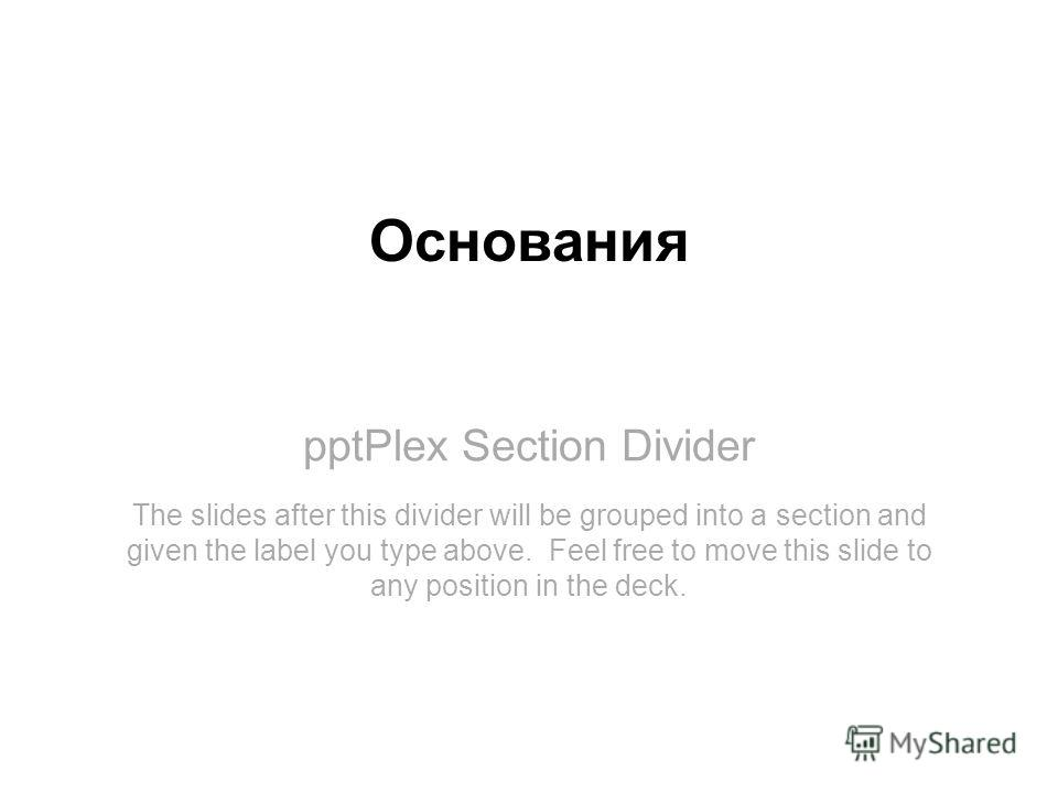 pptPlex Section Divider Основания The slides after this divider will be grouped into a section and given the label you type above. Feel free to move this slide to any position in the deck.