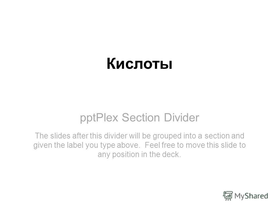 pptPlex Section Divider Кислоты The slides after this divider will be grouped into a section and given the label you type above. Feel free to move this slide to any position in the deck.