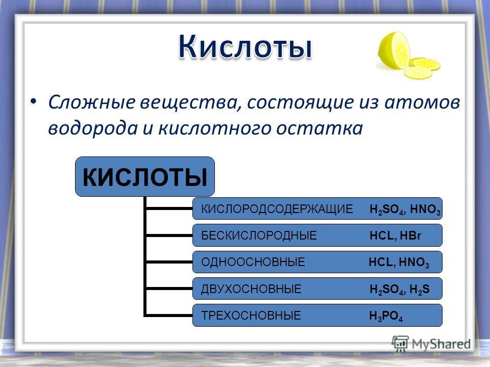 Сложные вещества, состоящие из атомов водорода и кислотного остатка КИСЛОТЫ КИСЛОРОДСОДЕРЖАЩ ИЕ H2SO4, HNO 3 БЕСКИСЛОРОДНЫЕ HCL, HBr ОДНООСНОВНЫЕ HCL, HNO3 ДВУХОСНОВНЫЕ H2SO4, H 2 S ТРЕХОСНОВНЫЕ H3PO4