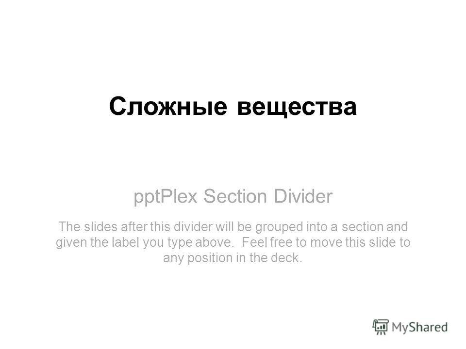 pptPlex Section Divider Сложные вещества The slides after this divider will be grouped into a section and given the label you type above. Feel free to move this slide to any position in the deck.