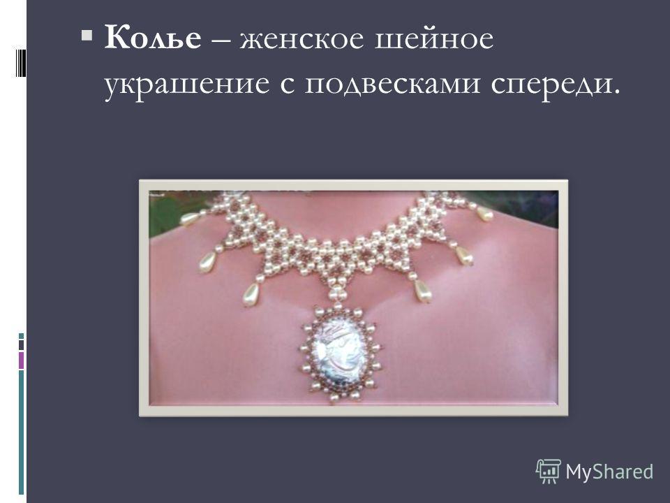 Колье – женское шейное украшение с подвесками спереди.