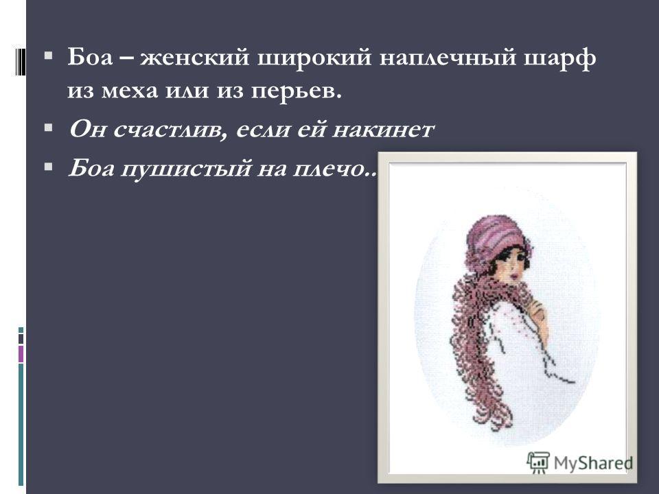 Боа – женский широкий наплечный шарф из меха или из перьев. Он счастлив, если ей накинет Боа пушистый на плечо...