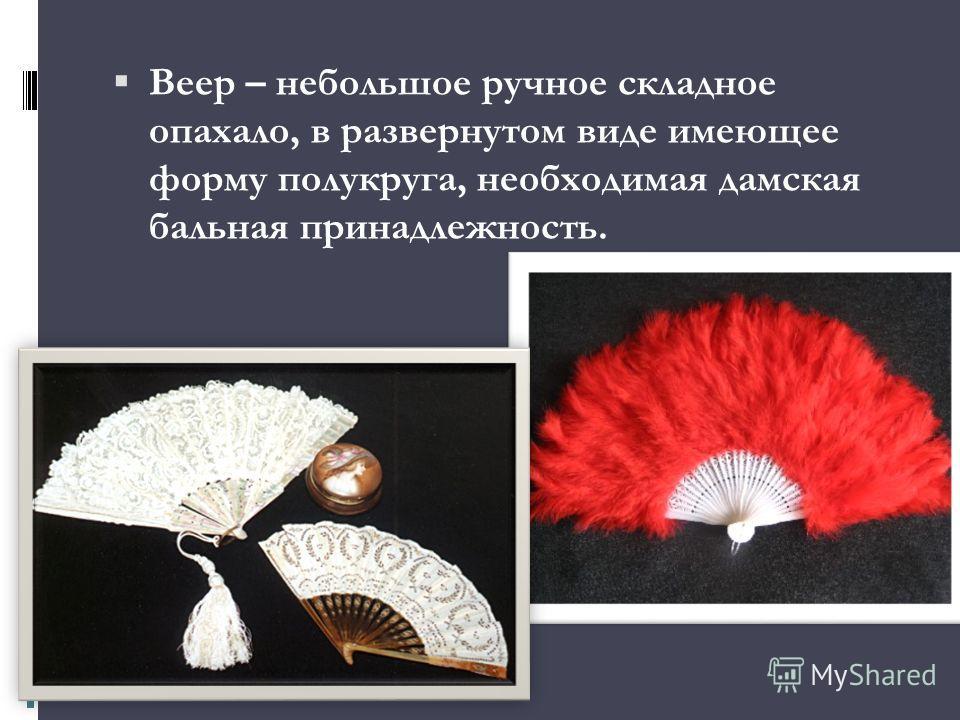 Веер – небольшое ручное складное опахало, в развернутом виде имеющее форму полукруга, необходимая дамская бальная принадлежность.