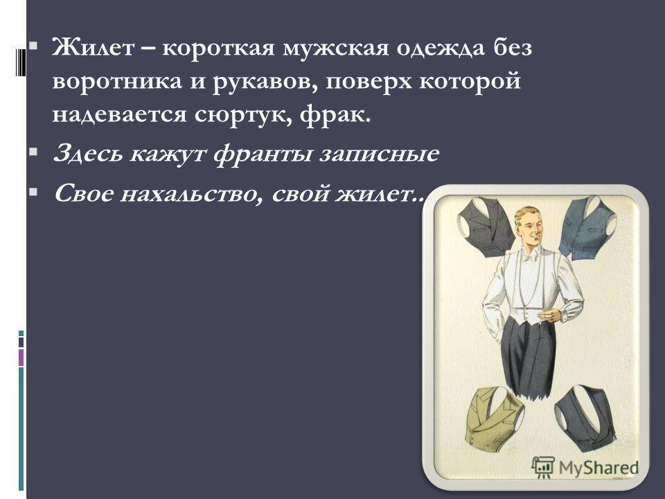 Жилет – короткая мужская одежда без воротника и рукавов, поверх которой надевается сюртук, фрак. Здесь кажут франты записные Свое нахальство, свой жилет...