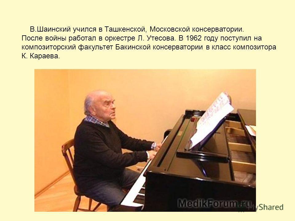В.Шаинский учился в Ташкенской, Московской консерватории. После войны работал в оркестре Л. Утесова. В 1962 году поступил на композиторский факультет Бакинской консерватории в класс композитора К. Караева.